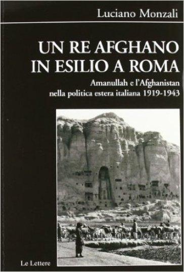 Un re afghano in esilio a Roma. Amanullah e l'Afghanistan nella politica estera italiana 1919-1943 - Luciano Monzali  