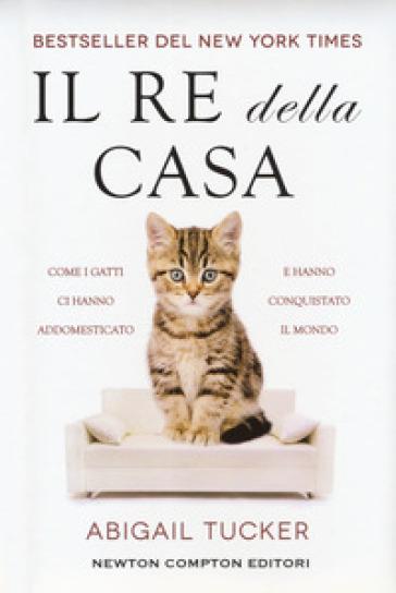 Il re della casa. Come i gatti ci hanno addomesticato e hanno conquistato il mondo - Tucker Abigail   Thecosgala.com