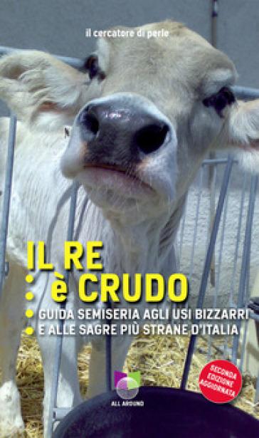 Il re è crudo. Guida semiseria agli usi bizzarri e alle sagre più strane d'Italia - Il cercatore di perle | Ericsfund.org