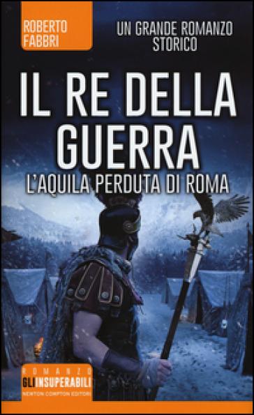 Il re della guerra. L'aquila perduta di Roma - Roberto Fabbri pdf epub