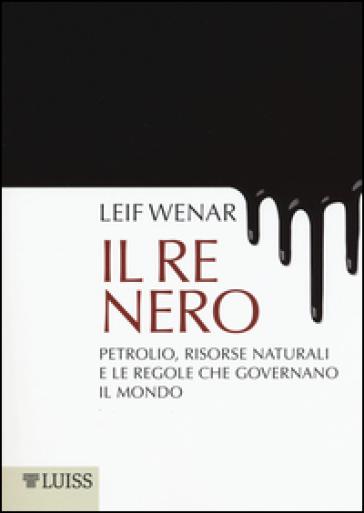 Il re nero. Petrolio, risorse naturali e le regole che governano il mondo - Leif Wenar |