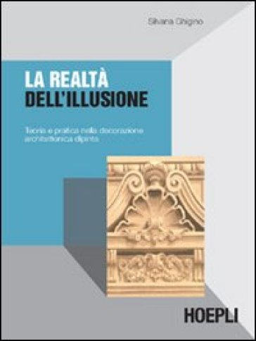 La realtà dell'illusione. Teoria e pratica nella decorazione architettonica dipinta - Silvana Ghigino | Thecosgala.com
