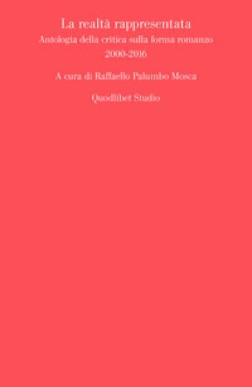 La realtà rappresentata. Antologia della critica sulla forma romanzo (2000-2016) - R. Palumbo Mosca |