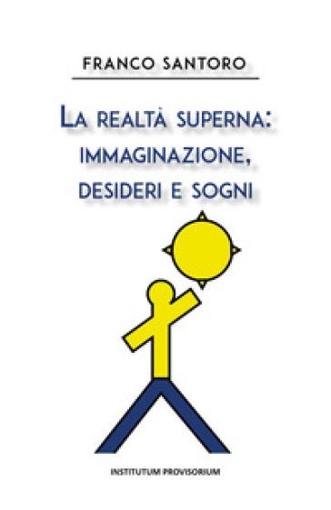 La realtà superna: immaginazione, desideri e sogni - Franco Santoro  
