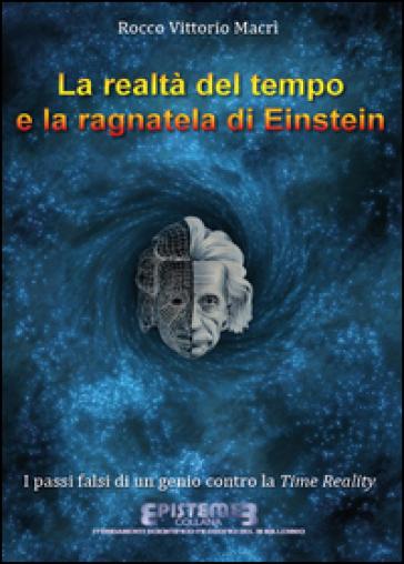 La realtà del tempo e la ragnatela di Einstein. I passi falsi di un genio contro la Time Reality - Rocco Vittorio Macrì |