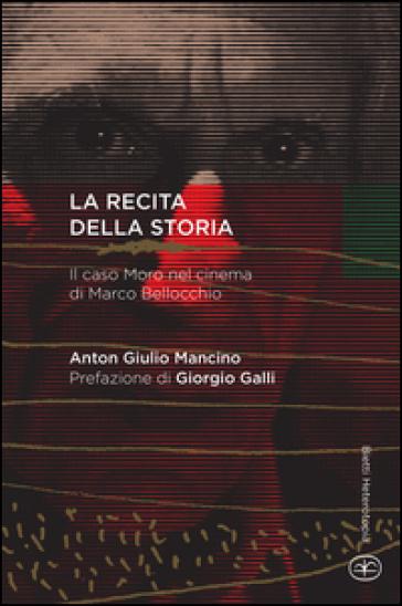 La recita della storia. Il caso Moro nel cinema di Marco Bellocchio - Anton Giulio Mancino | Jonathanterrington.com