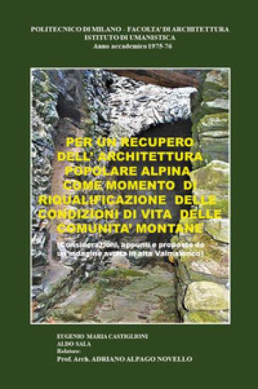 Per un recupero dell'architettura popolare alpina come momento di riqualificazione delle condizioni di vita delle comunità montane - Eugenio Maria Castiglioni |