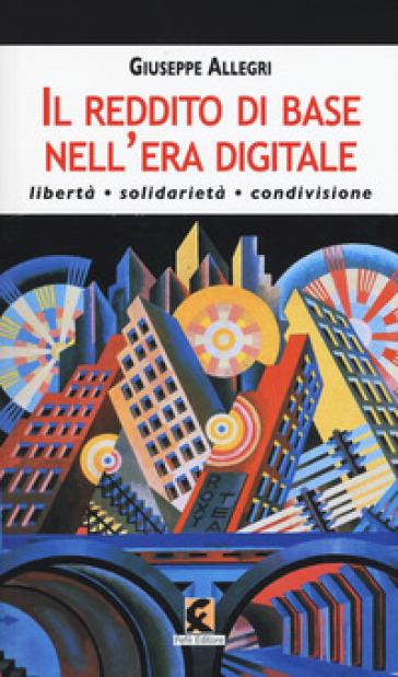 Il reddito di base nell'era digitale. Libertà, solidarietà, condivisione - Giuseppe Allegri |