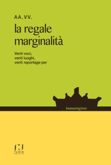 La regale marginalità. Venti voci, venti luoghi, venti reportage...