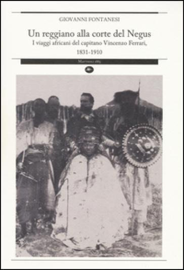 Un reggiano alla corte del Negus. I viaggi africani del capitano Vincenzo Ferrari, 1831-1910 - Giovanni Fontanesi |