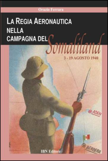 La regia aeronautica nella campagna del Somaliland (3-9 agosto 1940) - Orazio Ferrara |