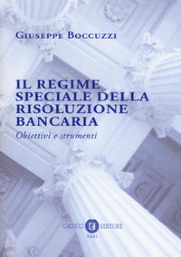 Il regime speciale della risoluzione bancaria. Obiettivi e strumenti - Giuseppe Boccuzzi  