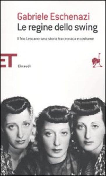 Le regine dello swing. Il Trio Lescano: una storia fra cronaca e costume - Gabriele Eschenazi |