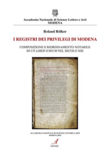 I registri dei privilegi di Modena. Composizione e riordinamento notarile di un liber iurium nel secolo XIII - Roland Rolker |