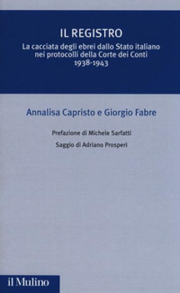 Il registro. La cacciata degli ebrei dallo Stato italiano nei protocolli della Corte dei Conti (1938-1943) - Annalisa Capristo |