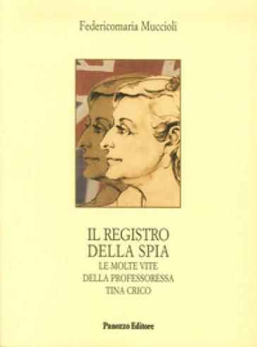 Il registro della spia. Le molte vite della professoressa Tina Crico - Federico M. Muccioli  