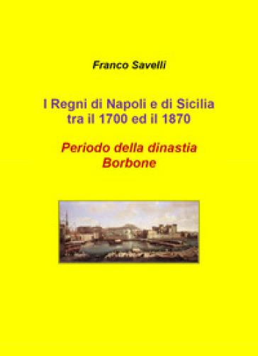 I regni di Napoli e di Sicilia tra il 1700 e 1870. Periodo della dinastia Borbone - Francesco Savelli pdf epub