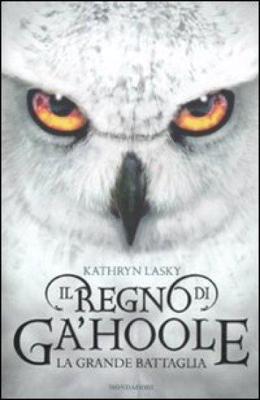 Il regno di Ga'Hoole. La grande battaglia - Kathryn Lasky   Rochesterscifianimecon.com