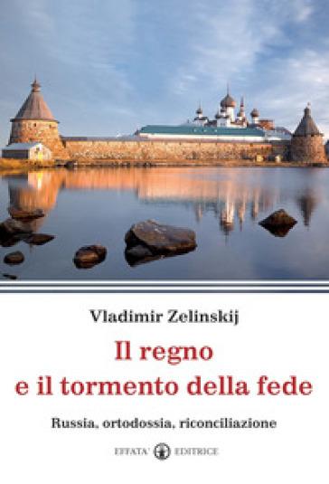 Il regno e il tormento della fede. Russia, ortodossia, riconciliazione - Vladimir Zelinskij pdf epub