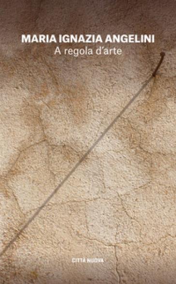 A regola d'arte. Appunti per un cammino spirituale - Maria Ignazia Angelini | Rochesterscifianimecon.com