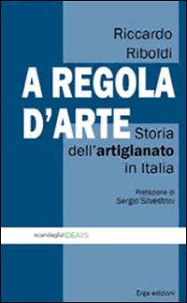 A regola d'arte. Storia dell'artigianato in Italia - Riccardo Riboldi |
