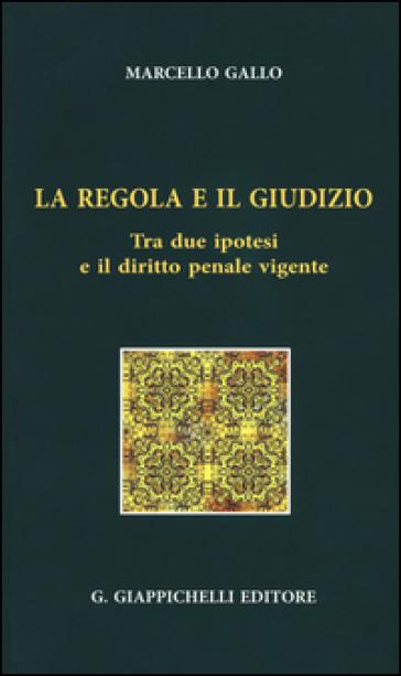 La regola e il giudizio. Tra due ipotesi e il diritto penale vigente - Ignazio Marcello Gallo  