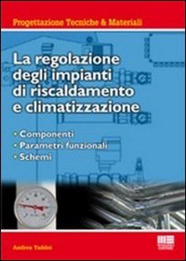 La regolazione degli impianti di riscaldamento e climatizzazione. Componenti, parametri funzionali, schemi - Andrea Taddei   Jonathanterrington.com