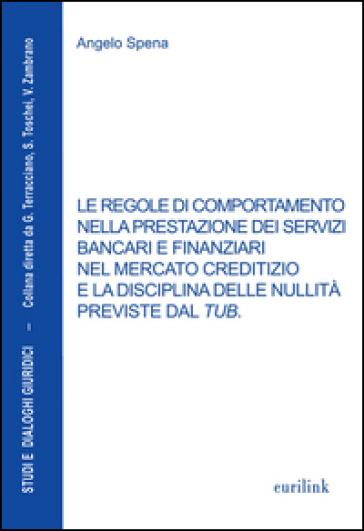 Le regole di comportamento nella prestazione dei servizi bancari e finanziari nel mercato creditizio e la disciplina delle nullità previste dal TUB - Angelo Spena | Thecosgala.com