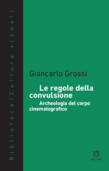 Le regole della convulsione. Archeologia del corpo cinematografico - Giancarlo Grossi |