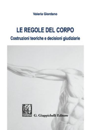 Le regole del corpo. Costruzioni teoriche e decisioni giudiziarie - Valeria Giordano |