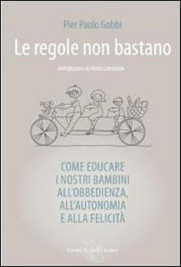 Le regole non bastano. Come educare i nostri bambini all'obbedienza, all'autonomia e alla felicità - P. Paolo Gobbi |