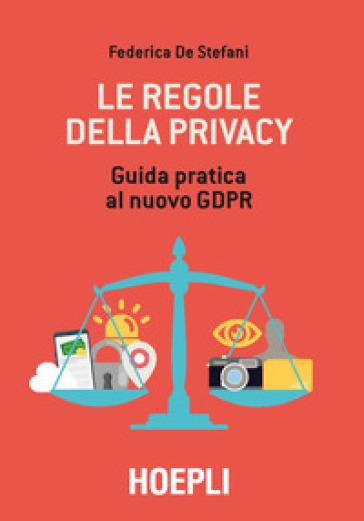 Le regole della privacy. Guida pratica al nuovo GDPR - Federica De Stefani  