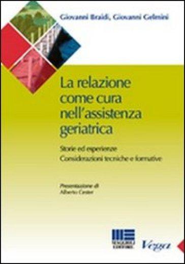 La relazione come cura nell'assistenza geriatrica. Storie ed esperienze. Considerazioni tecniche e formative - Giovanni Braidi |