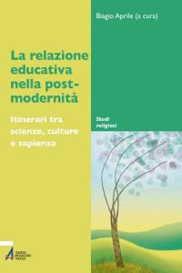 La relazione educativa nella post-modernità. Itinerari tra scienze, culture e sapienza - B. Aprile |