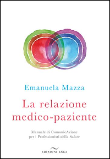 La relazione medico-paziente. Manuale di comunicazione per i professionisti della salute - Emanuela Mazza |