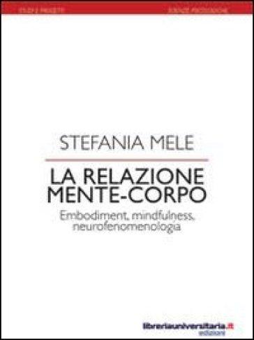 La relazione mente-corpo. Embodiment, mindfulness, neurofenomelogia - Stefania Mele  