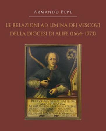 Le relazioni ad limina dei vescovi della diocesi di Alife (1664-1773) - Armando Pepe |