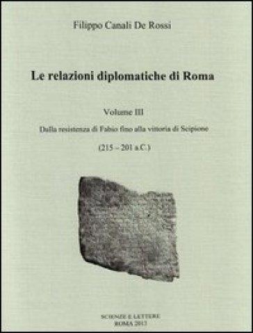 Le relazioni diplomatiche di Roma. 3.Dalla Resistenza di Fabio fino alla vittoria di Scipione (215-201 a. C.) - Filippo Canali De Rossi |