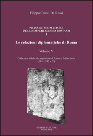 Le relazioni diplomatiche di Roma. 5: Dalla pace infida alla espulsione di Antioco dalla Grecia (194-190 a.C.) - Filippo Canali De Rossi |