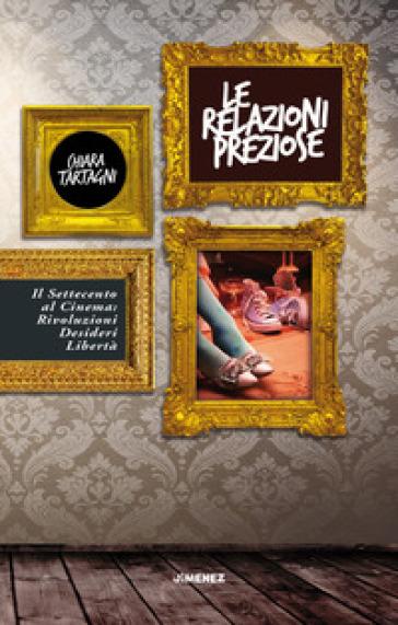 Le relazioni preziose. Il Settecento al cinema: rivoluzioni, desideri, libertà - Chiara Tartagni |