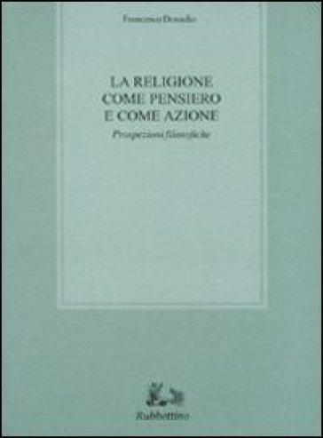 La religione come pensiero e come azione. Prospezioni filosofiche - Francesco Donadio | Jonathanterrington.com