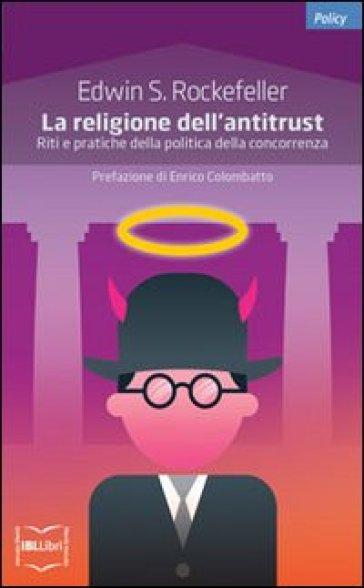 La religione dell'antitrust. Riti e pratiche della politica della concorrenza - Edwin S. Rockefeller |