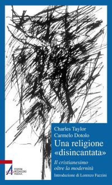 Una religione «disincantata». Il cristianesimo oltre la modernità - Charles Taylor |