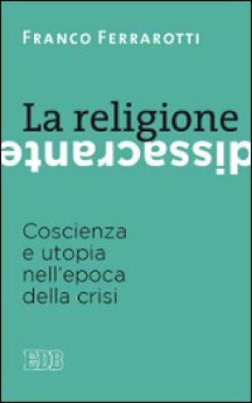 La religione dissacrante. Coscienza e utopia nell'epoca della crisi - Franco Ferrarotti pdf epub