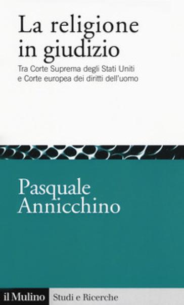 La religione in giudizio. Tra Corte Suprema degli Stati Uniti e Corte europea dei diritti dell'uomo - Pasquale Annicchino | Kritjur.org