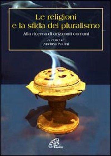 Le religioni e la sfida del pluralismo. Alla ricerca di orizzonti comuni - A. Pacini |