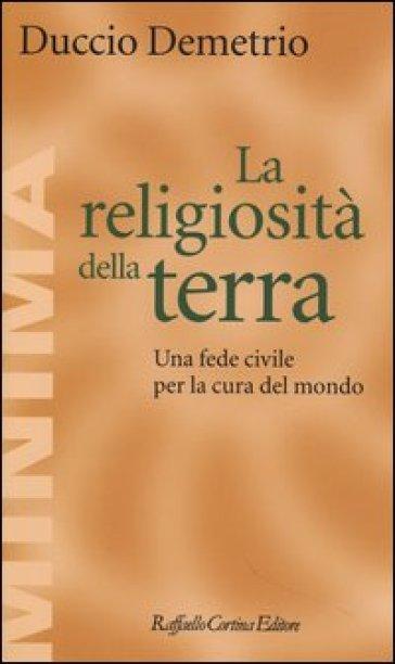 La religiosità della terra. Una fede civile per la cura del mondo - Duccio Demetrio   Thecosgala.com