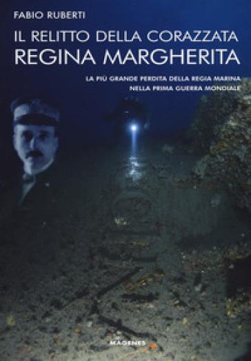 Il relitto della corazzata Regina Margherita. La più grande perdita della Regia Marina nella prima guerra mondiale - Fabio Ruberti |