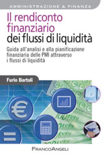 Il rendiconto finanziario dei flussi di liquidità. Guida all'analisi e alla pianificazione finanziaria delle PMI attraverso i flussi di liquidità - Furio Bartoli pdf epub