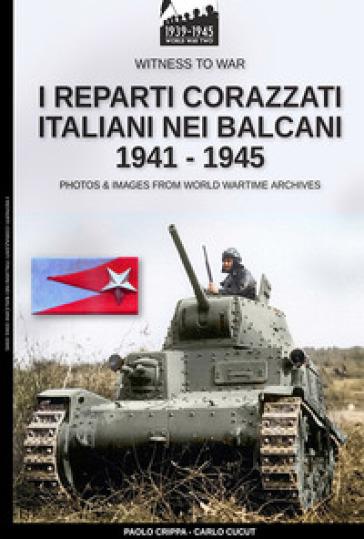 I reparti corazzati italiani nei Balcani 1941-1945 - Paolo Crippa | Jonathanterrington.com